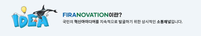 FIRANOVATION이란? 국민의 혁신아이디어를 지속적으로 발굴하기 위한 상시적인 소통채널입니다.